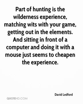 David Ledford - Part of hunting is the wilderness experience, matching wits with your game, getting out in the elements. And sitting in front of a computer and doing it with a mouse just seems to cheapen the experience.
