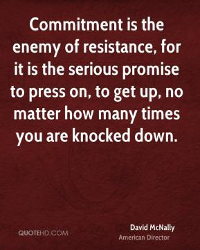 David McNally - Commitment is the enemy of resistance, for it is the serious promise to press on, to get up, no matter how many times you are knocked down.