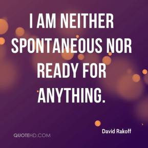 I am neither spontaneous nor ready for anything.