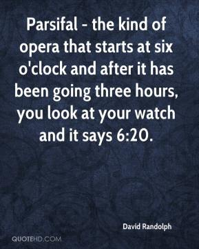 David Randolph - Parsifal - the kind of opera that starts at six o'clock and after it has been going three hours, you look at your watch and it says 6:20.