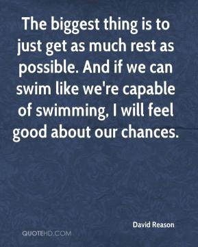 David Reason - The biggest thing is to just get as much rest as possible. And if we can swim like we're capable of swimming, I will feel good about our chances.