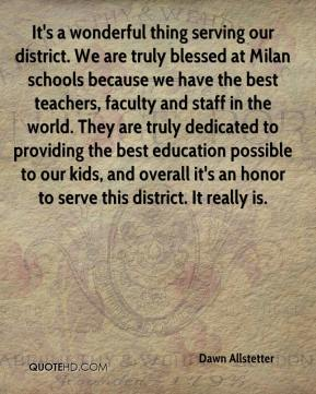 Dawn Allstetter - It's a wonderful thing serving our district. We are truly blessed at Milan schools because we have the best teachers, faculty and staff in the world. They are truly dedicated to providing the best education possible to our kids, and overall it's an honor to serve this district. It really is.