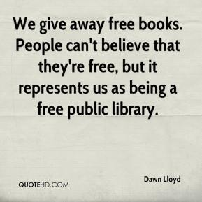 Dawn Lloyd - We give away free books. People can't believe that they're free, but it represents us as being a free public library.