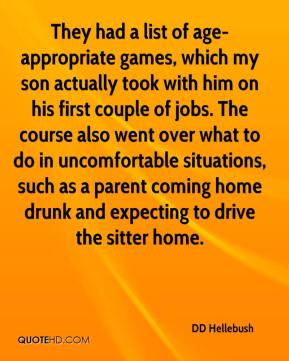DD Hellebush - They had a list of age-appropriate games, which my son actually took with him on his first couple of jobs. The course also went over what to do in uncomfortable situations, such as a parent coming home drunk and expecting to drive the sitter home.
