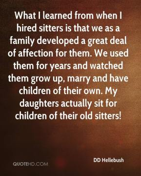 DD Hellebush - What I learned from when I hired sitters is that we as a family developed a great deal of affection for them. We used them for years and watched them grow up, marry and have children of their own. My daughters actually sit for children of their old sitters!