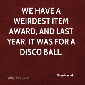 Dean Naujoks - We have a weirdest item award, and last year, it was for a disco ball.