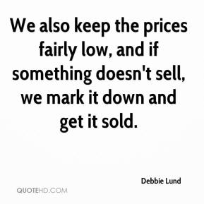 We also keep the prices fairly low, and if something doesn't sell, we mark it down and get it sold.