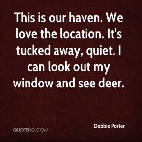 Debbie Porter - This is our haven. We love the location. It's tucked away, quiet. I can look out my window and see deer.