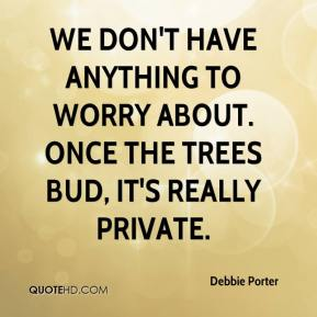 Debbie Porter - We don't have anything to worry about. Once the trees bud, it's really private.