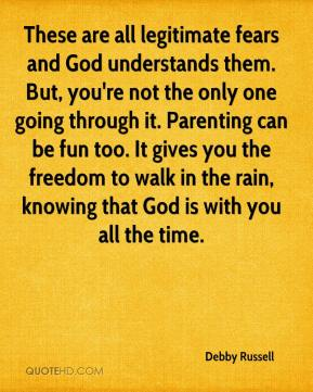 Debby Russell - These are all legitimate fears and God understands them. But, you're not the only one going through it. Parenting can be fun too. It gives you the freedom to walk in the rain, knowing that God is with you all the time.