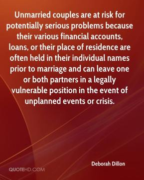 Unmarried couples are at risk for potentially serious problems because their various financial accounts, loans, or their place of residence are often held in their individual names prior to marriage and can leave one or both partners in a legally vulnerable position in the event of unplanned events or crisis.