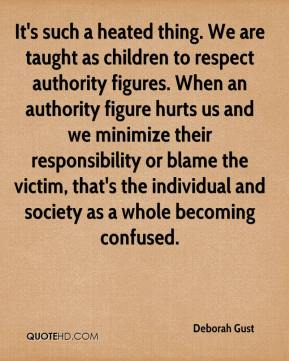 Deborah Gust - It's such a heated thing. We are taught as children to respect authority figures. When an authority figure hurts us and we minimize their responsibility or blame the victim, that's the individual and society as a whole becoming confused.