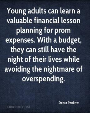 Debra Pankow - Young adults can learn a valuable financial lesson planning for prom expenses. With a budget, they can still have the night of their lives while avoiding the nightmare of overspending.