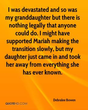 Debralee Bowen - I was devastated and so was my granddaughter but there is nothing legally that anyone could do. I might have supported Mariah making the transition slowly, but my daughter just came in and took her away from everything she has ever known.