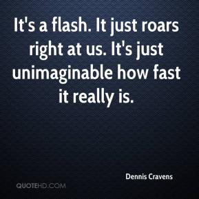 Dennis Cravens - It's a flash. It just roars right at us. It's just unimaginable how fast it really is.