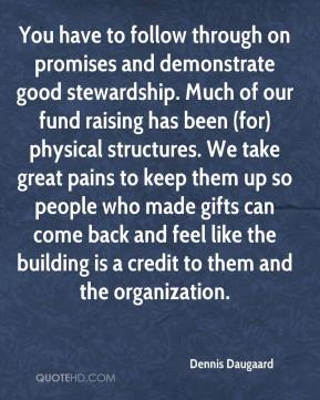 Dennis Daugaard - You have to follow through on promises and demonstrate good stewardship. Much of our fund raising has been (for) physical structures. We take great pains to keep them up so people who made gifts can come back and feel like the building is a credit to them and the organization.