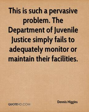 Dennis Higgins - This is such a pervasive problem. The Department of Juvenile Justice simply fails to adequately monitor or maintain their facilities.
