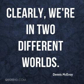 Dennis McEvoy - Clearly, we're in two different worlds.