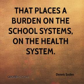 Dennis Soden - That places a burden on the school systems, on the health system.