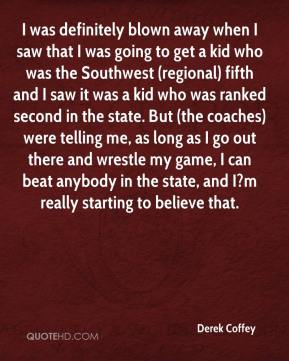 Derek Coffey - I was definitely blown away when I saw that I was going to get a kid who was the Southwest (regional) fifth and I saw it was a kid who was ranked second in the state. But (the coaches) were telling me, as long as I go out there and wrestle my game, I can beat anybody in the state, and I?m really starting to believe that.