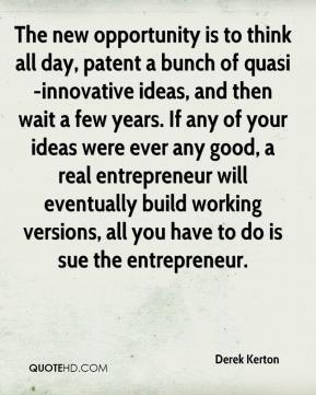Derek Kerton - The new opportunity is to think all day, patent a bunch of quasi-innovative ideas, and then wait a few years. If any of your ideas were ever any good, a real entrepreneur will eventually build working versions, all you have to do is sue the entrepreneur.
