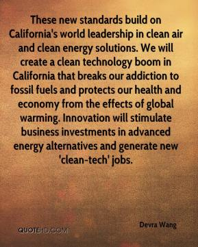 Devra Wang - These new standards build on California's world leadership in clean air and clean energy solutions. We will create a clean technology boom in California that breaks our addiction to fossil fuels and protects our health and economy from the effects of global warming. Innovation will stimulate business investments in advanced energy alternatives and generate new 'clean-tech' jobs.