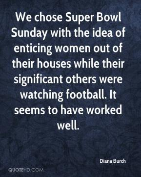 Diana Burch - We chose Super Bowl Sunday with the idea of enticing women out of their houses while their significant others were watching football. It seems to have worked well.