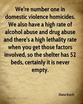 Diana Burch - We're number one in domestic violence homicides. We also have a high rate of alcohol abuse and drug abuse and there's a high lethality rate when you get those factors involved, so the shelter has 52 beds, certainly it is never empty.