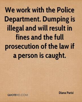 Diana Parisi - We work with the Police Department. Dumping is illegal and will result in fines and the full prosecution of the law if a person is caught.