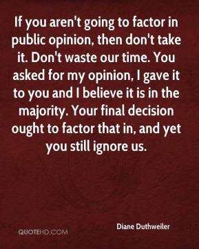 Diane Duthweiler - If you aren't going to factor in public opinion, then don't take it. Don't waste our time. You asked for my opinion, I gave it to you and I believe it is in the majority. Your final decision ought to factor that in, and yet you still ignore us.