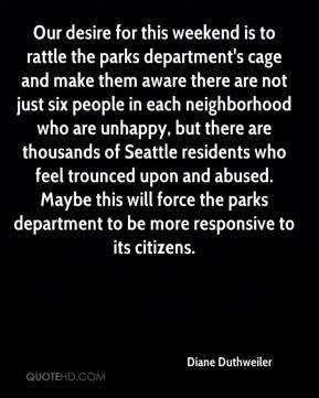 Diane Duthweiler - Our desire for this weekend is to rattle the parks department's cage and make them aware there are not just six people in each neighborhood who are unhappy, but there are thousands of Seattle residents who feel trounced upon and abused. Maybe this will force the parks department to be more responsive to its citizens.