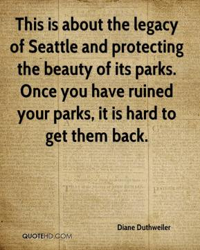 Diane Duthweiler - This is about the legacy of Seattle and protecting the beauty of its parks. Once you have ruined your parks, it is hard to get them back.