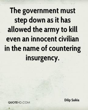 Dilip Saikia - The government must step down as it has allowed the army to kill even an innocent civilian in the name of countering insurgency.