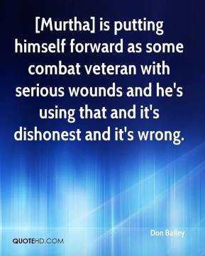 Don Bailey - [Murtha] is putting himself forward as some combat veteran with serious wounds and he's using that and it's dishonest and it's wrong.