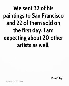 Don Coley - We sent 32 of his paintings to San Francisco and 22 of them sold on the first day. I am expecting about 20 other artists as well.