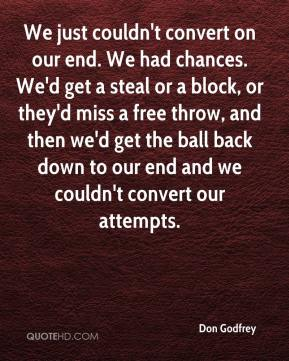 Don Godfrey - We just couldn't convert on our end. We had chances. We'd get a steal or a block, or they'd miss a free throw, and then we'd get the ball back down to our end and we couldn't convert our attempts.