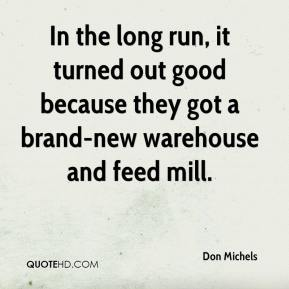 Don Michels - In the long run, it turned out good because they got a brand-new warehouse and feed mill.