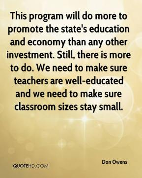 Don Owens - This program will do more to promote the state's education and economy than any other investment. Still, there is more to do. We need to make sure teachers are well-educated and we need to make sure classroom sizes stay small.