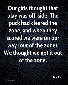 Don Parr - Our girls thought that play was off-side. The puck had cleared the zone, and when they scored we were on our way (out of the zone). We thought we got it out of the zone.