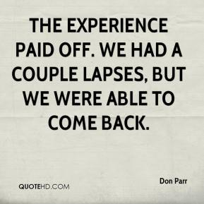Don Parr - The experience paid off. We had a couple lapses, but we were able to come back.
