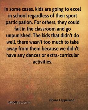 Donna Cappellano - In some cases, kids are going to excel in school regardless of their sport participation. For others, they could fail in the classroom and go unpunished. The kids that didn't do well, there wasn't too much to take away from them because we didn't have any dances or extra-curricular activities.