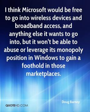Doug Barney - I think Microsoft would be free to go into wireless devices and broadband access, and anything else it wants to go into, but it won't be able to abuse or leverage its monopoly position in Windows to gain a foothold in those marketplaces.