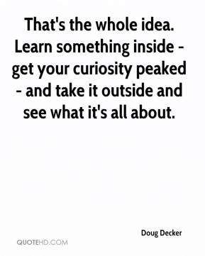 Doug Decker - That's the whole idea. Learn something inside - get your curiosity peaked - and take it outside and see what it's all about.