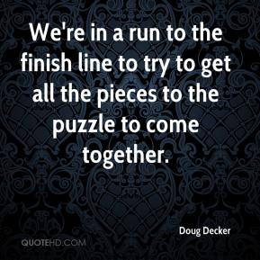Doug Decker - We're in a run to the finish line to try to get all the pieces to the puzzle to come together.