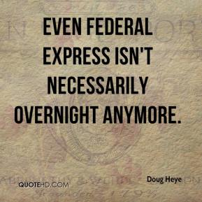 Doug Heye - Even Federal Express isn't necessarily overnight anymore.