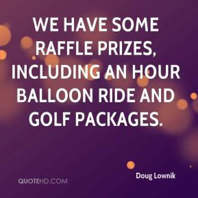 Doug Lownik - We have some raffle prizes, including an hour balloon ride and golf packages.