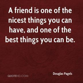Douglas Pagels - A friend is one of the nicest things you can have, and one of the best things you can be.