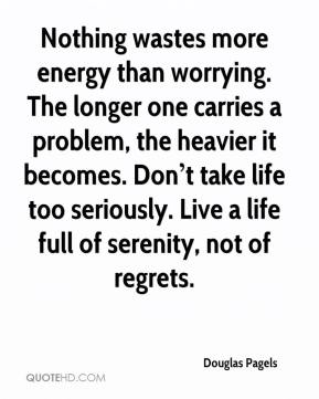 Nothing wastes more energy than worrying. The longer one carries a problem, the heavier it becomes. Don't take life too seriously. Live a life full of serenity, not of regrets.