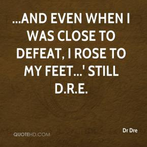 ...and even when I was close to defeat, I rose to my feet...' Still D.R.E.