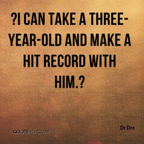 ?I can take a three-year-old and make a hit record with him.?